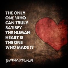 The only one who an truly satisfy the human hear is the One who made it. #SpeakLife