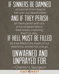Let not one go unwarned and unprayed for. --Charles Spurgeon ... I also love this quote. :)