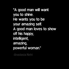"""A good man will want you to shine. He wants you to be your amazing self. A good man loves to show off his happy, intelligent, amazing, powerful woman."" - Anastasia Netri"