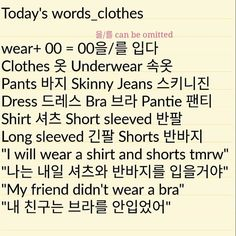 Today's words _clothes #ktutorw #korean ▶Recall: for 브라, since there is no consonant under 라 , you put 를 after it. ▶Remember all basic verb finishes with 다 like 입다 in this case. In conversations you MUST change the form. -> wear 입어 wore 입었어 will wear 입을거야. ▶Formal ways 입어요 입었어요 입을거에여요 ☆Sorry for being inactive for three weeks haha thank you for remembering me 😀