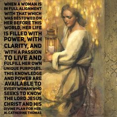 #lds #quotes #mormon #premortal When a #woman is in full alignment with that which was bestowed on her before this world, her life is filled with #power, with clarity, and with a passion to live and fulfill her own unique purposes. This #knowledge and power are available to every woman who seeks to know the Lord Jesus Christ and his divine plan for her. M Catherine Thomas