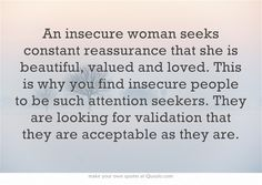 An insecure woman seeks constant reassurance that she is beautiful, valued and loved. This is why you find insecure people to be such attention seekers. They are looking for validation that they are acceptable as they are.