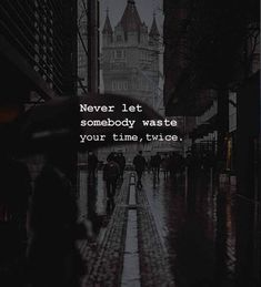 Never let somebody waste your time twice.