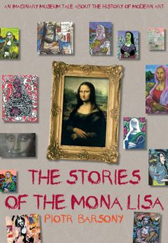 The Stories of the Mona Lisa: An Imaginary Museum Tale about the History of Modern Art: Piotr Barsony: 9781620872284: Amazon.com: Books