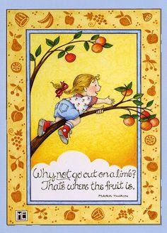Why not go out on a limb? That's where the fruit is!