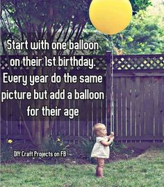 Start with one balloon on their 1st birthday. Every year do the same picture but add a balloon for their age.