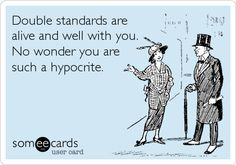 "some people... ""Double standards are alive and well with you. No wonder you are such a hypocrite."""