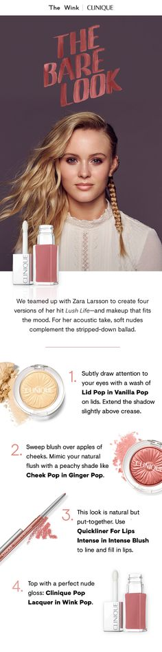 "We teamed up with Zara Larsson to create four versions of her hit ""Lush Life."" For her acoustic take, soft nudes complement the stripped-down ballad.  1. Draw attention to your eyes with a wash of Lid Pop in Vanilla Pop.  2. Sweep blush over apples of cheeks. Mimic your natural flush with a peachy shade like Cheek Pop in Ginger Pop.  3. Use Quickliner For Lips Intense in Intense Blush to line and fill in lips.  4. Top with a perfect nude gloss: Clinique Pop Lacquer in Wink Pop."