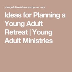 Ideas for Planning a Young Adult Retreat | Young Adult Ministries