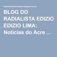 BLOG DO RADIALISTA EDIZIO LIMA: Noticias do Acre ...
