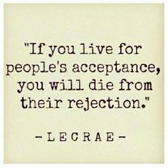 You give people power over you if you live for their acceptance.