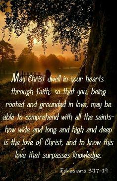 """Éphésiens 3:17-19: """"... en sorte que Christ habite dans vos cœurs par la foi; étant enracinés et fondés dans l'amour, que vous puissiez comprendre avec tous les saints quelle est la largeur, la longueur, la profondeur et la hauteur, et connaître l'amour de Christ, qui surpasse toute connaissance, en sorte que vous soyez remplis jusqu'à toute la plénitude de Dieu."""""""