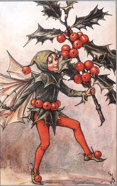 The Song Of The Holly Fairy, Flower Fairies of the Winter:   O, I am green in Winter-time,  When other trees are brown;  Of all the trees (So saith the rhyme)  The holly bears the crown.