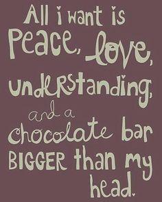 """""""Alles was ich möchte ist Frieden, Liebe, Verständnis und eine Tafel Schokolade, die größer ist als mein Kopf."""""""