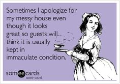 Sometimes I apologize for my messy house even though it looks great so guests will think it is usually kept in immaculate condition.