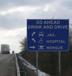 GO Ahead ~ Drink + Drive = Jail or Hospital or Morgue ~ Drive safe, Be Safe!    Volunteer Road Safety