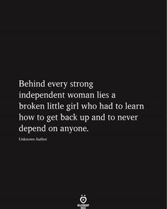 Behind every strong independent woman lies a broken little girl who had to learn how to get back up and to never depend on anyone. Unknown Author # Behind Every Strong Independent Woman Quotes Deep Feelings, Hurt Quotes, Badass Quotes, Real Quotes, Mood Quotes, Positive Quotes, Motivational Quotes, Inspirational Quotes, Im Back Quotes