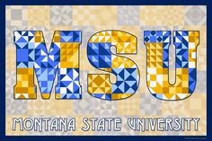 Quilted Montana State University.  Susan Davis, owner of Olde American Antiques and American Quilt Blocks, has created a series of original quilt block designs for universities and colleges in the United States.   Each of these designs is unique with a distinct color combination using the school colors and a matching border to enhance the overall pattern. These are the first quilt block designs created specifically for universities and colleges and are new to the quilting hobby.