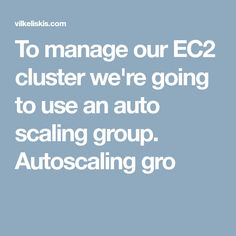 To manage our EC2 cluster we're going to use an auto scaling group. Autoscaling gro