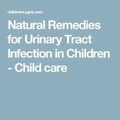 Natural Remedies for Urinary Tract Infection in Children - Child care