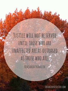 'Justice will not be served until those who are unaffected are as outraged as those who are.' Benjamin Franklin quote - via For The Love Of Justice