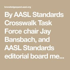 "By AASL Standards Crosswalk Task Force chair Jay Bansbach, and AASL Standards editorial board member Kathy Mansfield Why did the school librarian cross the road? To align library standards to other disciplines, of course! Karen Gross, in a blog post for the U.S. Department of Education, describes crosswalk in the context of education as ""converting … … Continue reading →"