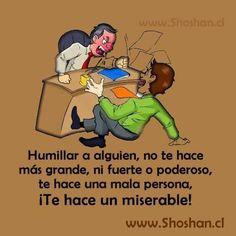 Humillar a alguien,no te hace más grande, ni fuerte o poderoso,te hace una mala persona, !te hace un miserable!