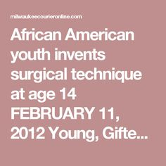 African American youth invents surgical technique at age 14 FEBRUARY 11, 2012  Young, Gifted and Black Series  By Taki S. Raton
