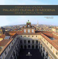 C'era una volta il Palazzo Ducale di Modena - Once upon a time 400 anni di storia, arte, cultura, politica, guerra e pace raccontati attraverso l'edificio-simbolo del potere a Modena