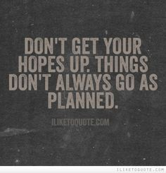 Don't get your hopes up. Things don't always go as planned.