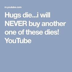 Hugs die...i will NEVER buy another one of these dies! YouTube