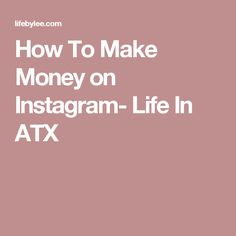 How To Make Money on Instagram- Life In ATX