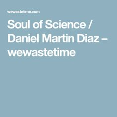 Soul of Science / Daniel Martin Diaz – wewastetime