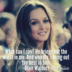 Quote: what can i say? he bring out the worst in me. and weirdly, i bring out the best in him - blair waldorf