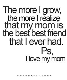 The more I grow, the more I realize that my mom is the best best friend that I ever had. Ps, I love my Mom. ((Love you, Mom. This is soo true♥)) Great Quotes, Quotes To Live By, Me Quotes, Funny Quotes, Inspirational Quotes, Family Quotes, Love My Mom Quotes, Momma Quotes, Style Quotes