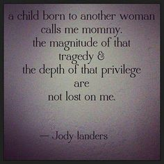Adoption. A child born to another woman calls me mommy. The magnitude of that tragedy and the depth of that privilege are not lost on me.