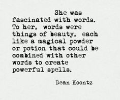 She was fascinated with words. To her, words were things of beauty, each like a magical powder or potion that could be combined with other words to create powerful spells