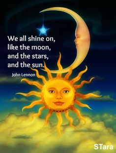 """We all shine on, like the moon, and the stars, and the sun."" —John Lennon"