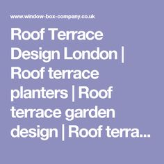 Roof Terrace Design London | Roof terrace planters | Roof terrace garden design | Roof terrace planters | Window boxes London | Bespoke planters |