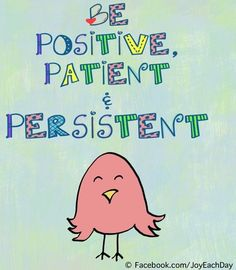 Be positive, patient and persistent quote via www.Facebook.com/JoyEachDay