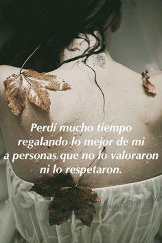 〽️ Perdí mucho tiempo regalando lo mejor de mi, a personas que no lo valoraron ni lo respetaron