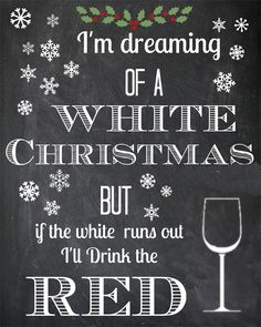 I'm dreaming of a white Christmas, but if the white runs run I'll drink the red.