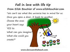 "Fall in love with life tip from @eilishbouchier ""We can't see what the universe has in mind for us.  Once you open a door, it leads to another.  Choose the ones your heart says YES to.  What can you imagine?  What else could you create?"" http://www.donnaonthebeach.com/blog/2014/09/guest-post-if-you-can-see-it-you-can-do-it-by-eilish-bouchier/"
