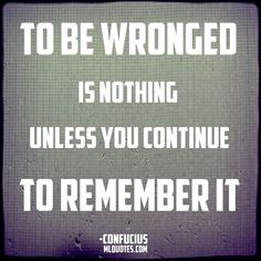 Quote by Confucius. To be wronged is nothing unless you continue to remember it. Confucius