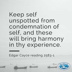 Keep self unspotted from condemnation of self, and these will bring harmony in thy experience. #EdgarCayce reading 2583-1 (EdgarCayce.org)