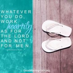 Whatever you do, work heartily as for the Lord and not for men. Colossians 3:23