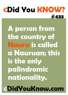eDidYouKnow.com ► A person from the country of Nauru is called a Nauruan; this is the only palindromic nationality.