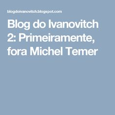 Blog do Ivanovitch 2: Primeiramente, fora Michel Temer
