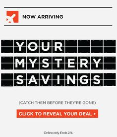 NOW ARRIVING | YOUR MYSTERY SAVINGS | (CATCH THEM BEFORE THEY'RE GONE) | CLICK TO REVEAL YOUR DEAL | Online only. Ends 2/4.