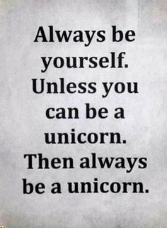Be yourself. Or, a unicorn.